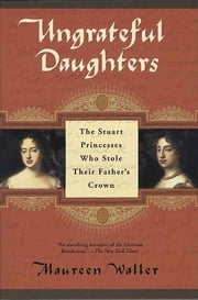 Ungrateful Daughters - The Stuart Princesses Who Stole Their Father's Crown ebook by Maureen Waller