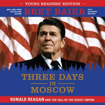 Three Days in Moscow Young Readers' Edition - Ronald Reagan and the Fall of the Soviet Empire audiobook by Bret Baier,Catherine Whitney