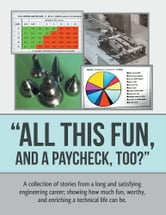 """All This Fun, and a Paycheck, too?"" - A collection of stories from a long and satisfying engineering career; showing how much fun, worthy, and enriching a technical life can be. ebook by Tom Clifford"