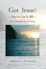 Got Jesus?---You've Got It All!--- - How God Sees You In Christ ebook by Joyce L. Turner
