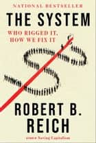 The System - Who Rigged It, How We Fix It ebook by Robert B. Reich