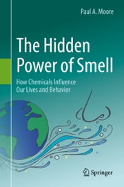 The Hidden Power of Smell - How Chemicals Influence Our Lives and Behavior ebook by Paul A. Moore