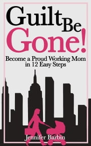 Guilt Be Gone! ebook by Jennifer Barbin