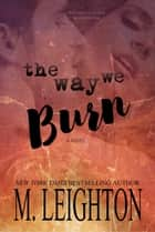 The Way We Burn ebook by M. LEIGHTON