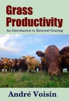 Grass Productivity - An Introduction to Rational Grazing ebook by Midwest Journal Press, Andre Voisin, Dr. Robert C. Worstell