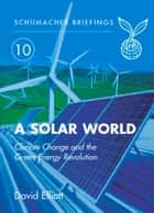 Solar World - Climate Change and the Green Energy Revolution ebook by David Elliot, Herbert Girardet