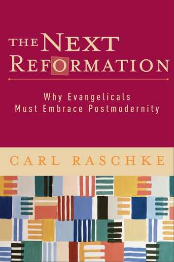 The Next Reformation - Why Evangelicals Must Embrace Postmodernity ebook by Carl Raschke