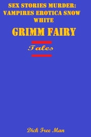 Sex Stories Murder: Vampires Erotica Snow White Grimm Fairy Tales ebook by Dick Free Man