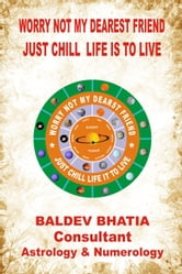 Worry Not My Dearest Friend- Just Chill Life is to Live ebook by Baldev Bhatia