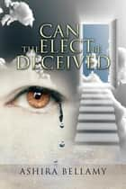 Can the Elect Be Deceived ebook by Ashira Bellamy