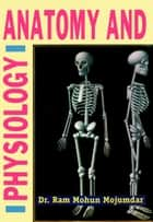 Anatomy and Physiology ebook by Dr. Ram Mohun Mojumdar