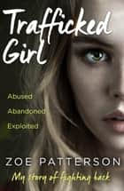 Trafficked Girl: Abused. Abandoned. Exploited. This Is My Story of Fighting Back. ebook by Zoe Patterson, Jane Smith