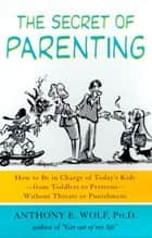 The Secret of Parenting ebook by Anthony E. Wolf, Ph.D.