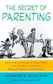 The Secret of Parenting - How to Be in Charge of Today's Kids--from Toddlers to Preteens--Without Threats or Punishment ebook by Anthony E. Wolf