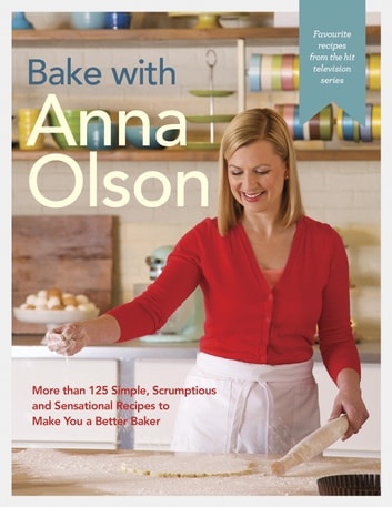 Bake with Anna Olson - More than 125 Simple, Scrumptious and Sensational Recipes to Make You a Better Baker ebook by Anna Olson