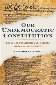 Our Undemocratic Constitution : Where the Constitution Goes Wrong (And How We the People Can Correct It) ebook by Sanford Levinson
