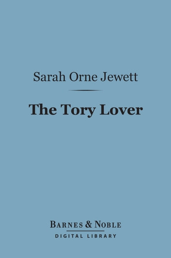 The Tory Lover (Barnes & Noble Digital Library) ebook by Sarah Orne Jewett