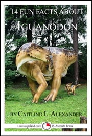 14 Fun Facts About Iguanodon: A 15-Minute Book ebook by Caitlind L. Alexander