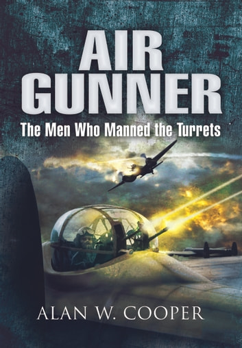 Air Gunner - The Men who Manned the Turrets ebook by Alan   Cooper