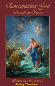 Encountering God Through Rosary - Luminous Mysteries I ebook by Rodney Dominicus S. K. Chua