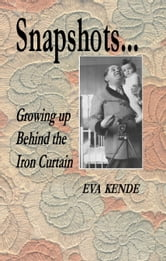 Snapshots...Growing up Behind the Iron Curtain ebook by Eva Kende
