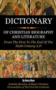 Dictionary of Christian Biography and Literature- From the 1st to the End of the 16th Century AD ebook by Wace, Henry