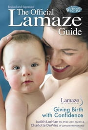 The Official Lamaze Guide - Giving Birth with Confidence ebook by Judith Lothian, RN, PHD, LCCE, FACCE,Charlotte DeVries