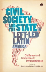 Civil Society and the State in Left-led Latin America - Challenges and Limitations to Democratization ebook by Barry Cannon, Peadar Kirby