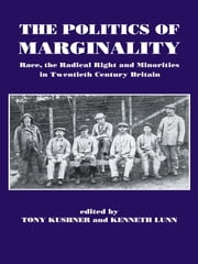 The Politics of Marginality - Race, the Radical Right and Minorities in Twentieth Century Britain ebook by Tony Kushner,Kenneth Lunn