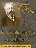 From The Earth To The Moon And Round The Moon (Mobi Classics) ebook by Jules Verne, Lewis Page Mercier (Translator), Eleanor E. King (Translator)