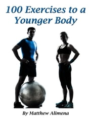 100 Exercises to a Younger Body ebook by Matthew Alimena