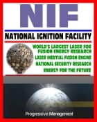 21st Century Essential Guide to NIF: National Ignition Facility - Laser Inertial Confinement Nuclear Fusion for Energy Research and National Security, LIFE Power Concept ebook by Progressive Management