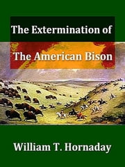 The Extermination of the American Bison ebook by William T. Hornaday