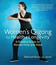 Women's Qigong for Health and Longevity - A Practical Guide for Women Forty and Older ebook by Deborah Davis
