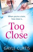Too Close - A twisted psychological thriller that's not for the faint-hearted! ebook by Gayle Curtis
