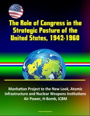 The Role of Congress in the Strategic Posture of the United States, 1942-1960: Manhattan Project to the New Look, Atomic Infrastructure and Nuclear Weapons Institutions, Air Power, H-Bomb, ICBM ebook by Progressive Management