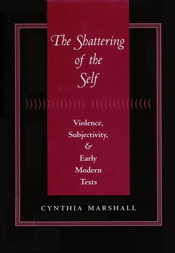 The Shattering of the Self - Violence, Subjectivity, and Early Modern Texts ebook by Cynthia Marshall