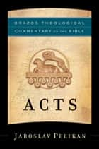 Acts (Brazos Theological Commentary on the Bible) ebook by Jaroslav Pelikan