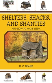 Shelters, Shacks, and Shanties - And How to Make Them ebook by D. C. Beard