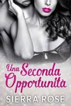 Una Seconda Opportunità ebook by Sierra Rose