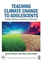 Teaching Climate Change to Adolescents - Reading, Writing, and Making a Difference eBook by Richard Beach, Jeff Share, Allen Webb