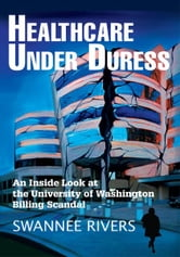 Healthcare Under Duress - An Inside Look at the University of Washington Billing Scandal ebook by Swannee Rivers