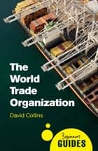 The World Trade Organization - A Beginner's Guide ebook by David Collins