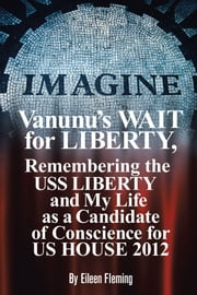 Vanunu's WAIT for Liberty - Remembering The USS LIBERTY and My Life as a Candidate of Conscience for US HOUSE 2012 ebook by Eileen Fleming