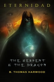 Eternidad: The Serpent & The Dragon ebook by B Thomas Harwood