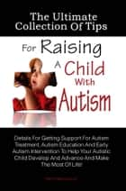 The Ultimate Collection Of Tips For Raising A Child With Autism - Details For Getting Support For Autism Treatment, Autism Education And Early Autism Intervention To Help Your Autistic Child Develop And Advance And Make The Most Of Life! ebook by KMS Publishing