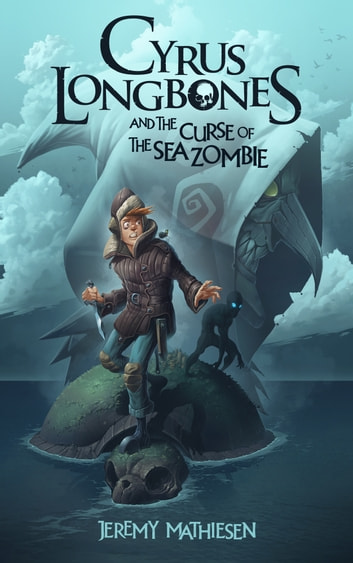 Cyrus LongBones and the Curse of the Sea Zombie ebook by Jeremy Mathiesen