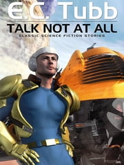 Talk Not At All - Classic Science Fiction Stories ebook by E.C. Tubb