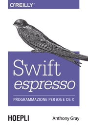 Swift espresso - Programmazione per IOS e OS X ebook by Anthony Gray