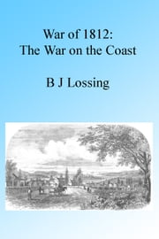 War of 1812: The War on the Coast, Illustrated. ebook by B J Lossing